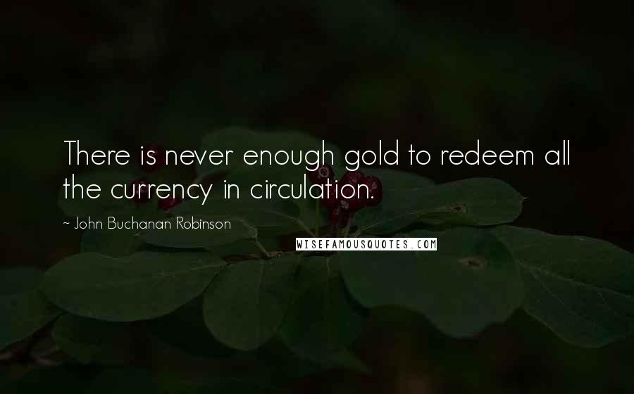 John Buchanan Robinson quotes: There is never enough gold to redeem all the currency in circulation.