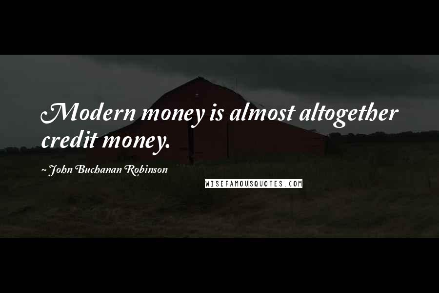 John Buchanan Robinson quotes: Modern money is almost altogether credit money.