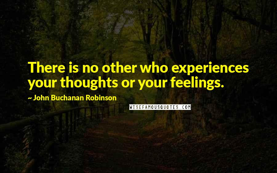 John Buchanan Robinson quotes: There is no other who experiences your thoughts or your feelings.