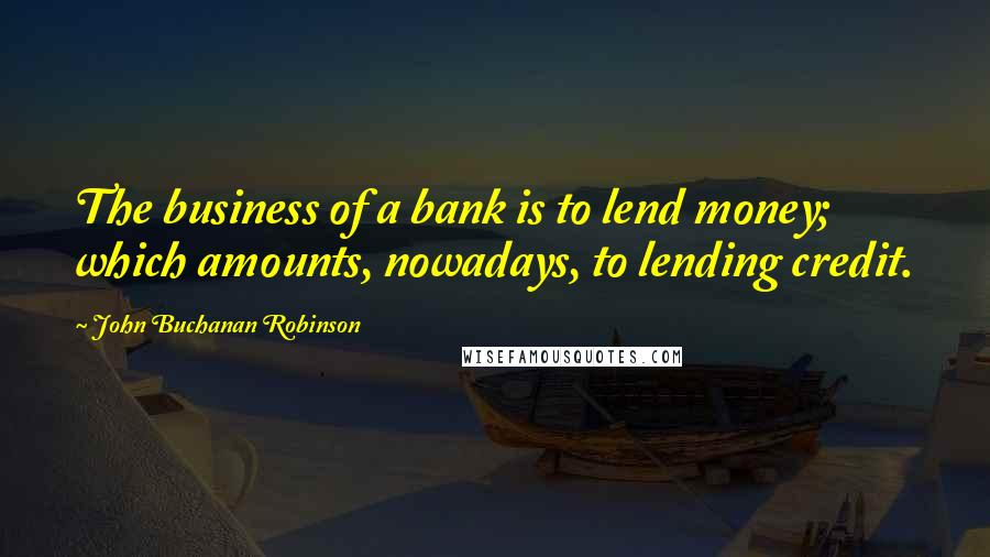 John Buchanan Robinson quotes: The business of a bank is to lend money; which amounts, nowadays, to lending credit.