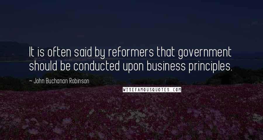 John Buchanan Robinson quotes: It is often said by reformers that government should be conducted upon business principles.