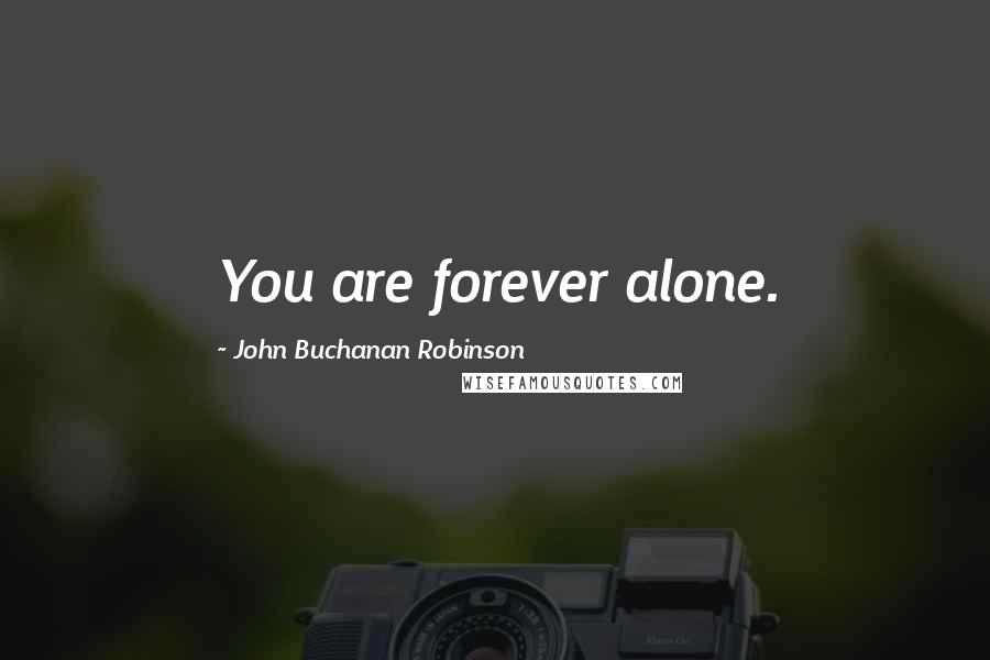 John Buchanan Robinson quotes: You are forever alone.
