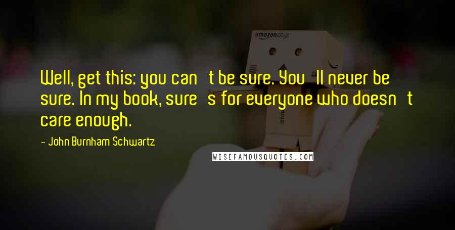 John Burnham Schwartz quotes: Well, get this: you can't be sure. You'll never be sure. In my book, sure's for everyone who doesn't care enough.