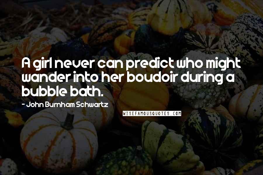 John Burnham Schwartz quotes: A girl never can predict who might wander into her boudoir during a bubble bath.
