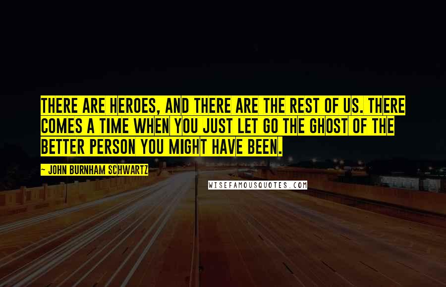 John Burnham Schwartz quotes: There are heroes, and there are the rest of us. There comes a time when you just let go the ghost of the better person you might have been.