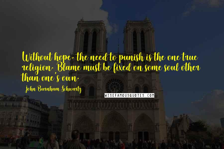 John Burnham Schwartz quotes: Without hope, the need to punish is the one true religion. Blame must be fixed on some soul other than one's own.