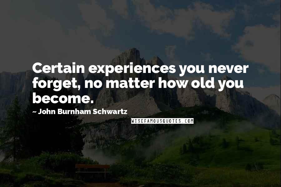 John Burnham Schwartz quotes: Certain experiences you never forget, no matter how old you become.