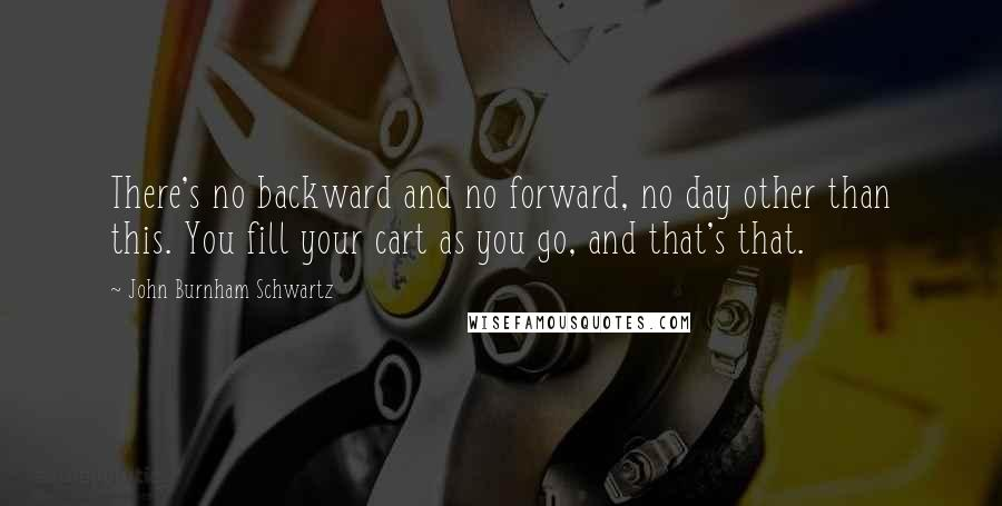 John Burnham Schwartz quotes: There's no backward and no forward, no day other than this. You fill your cart as you go, and that's that.