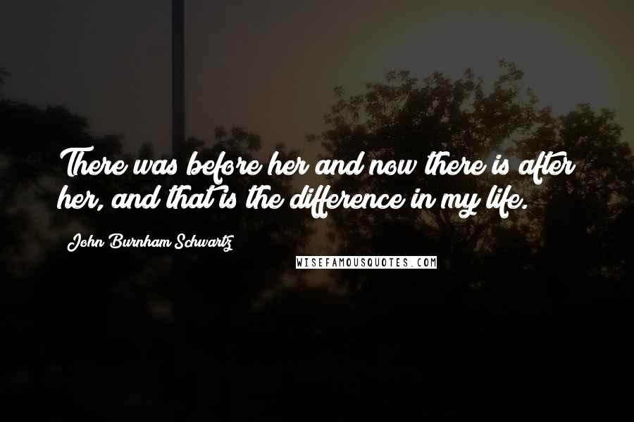 John Burnham Schwartz quotes: There was before her and now there is after her, and that is the difference in my life.