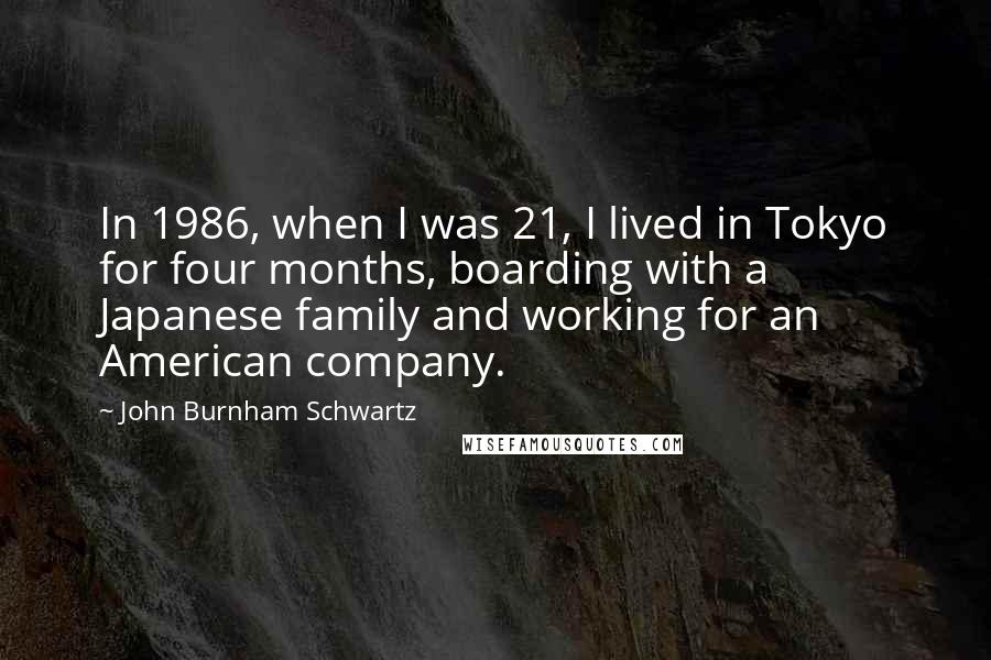 John Burnham Schwartz quotes: In 1986, when I was 21, I lived in Tokyo for four months, boarding with a Japanese family and working for an American company.