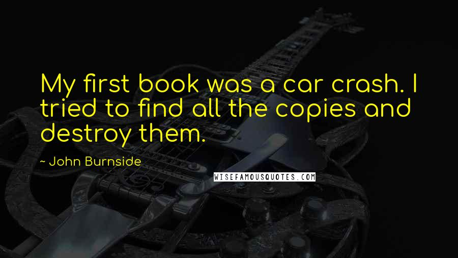 John Burnside quotes: My first book was a car crash. I tried to find all the copies and destroy them.