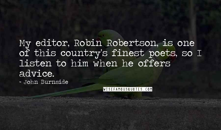John Burnside quotes: My editor, Robin Robertson, is one of this country's finest poets, so I listen to him when he offers advice.