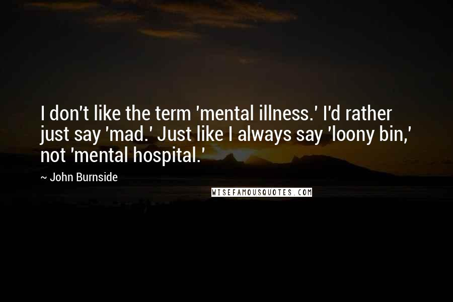 John Burnside quotes: I don't like the term 'mental illness.' I'd rather just say 'mad.' Just like I always say 'loony bin,' not 'mental hospital.'