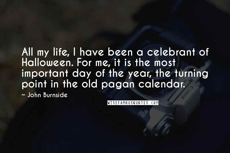 John Burnside quotes: All my life, I have been a celebrant of Halloween. For me, it is the most important day of the year, the turning point in the old pagan calendar.