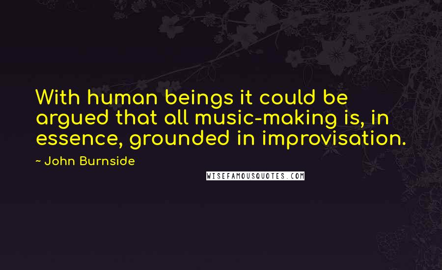 John Burnside quotes: With human beings it could be argued that all music-making is, in essence, grounded in improvisation.