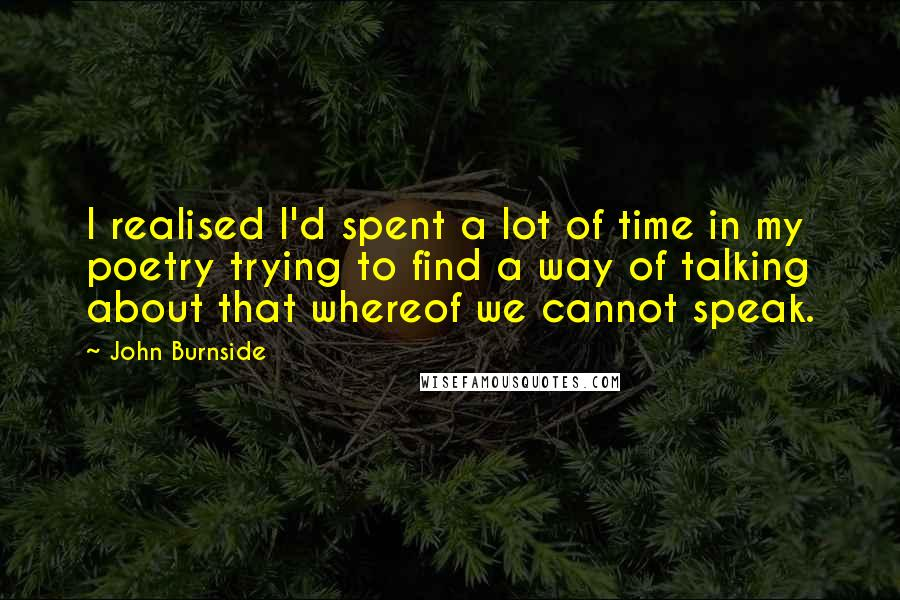 John Burnside quotes: I realised I'd spent a lot of time in my poetry trying to find a way of talking about that whereof we cannot speak.