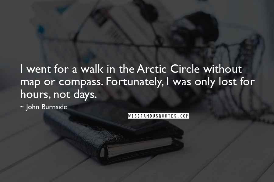 John Burnside quotes: I went for a walk in the Arctic Circle without map or compass. Fortunately, I was only lost for hours, not days.