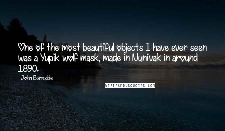John Burnside quotes: One of the most beautiful objects I have ever seen was a Yupik wolf mask, made in Nunivak in around 1890.