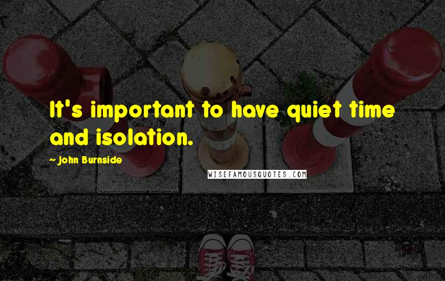 John Burnside quotes: It's important to have quiet time and isolation.