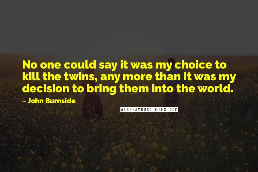 John Burnside quotes: No one could say it was my choice to kill the twins, any more than it was my decision to bring them into the world.