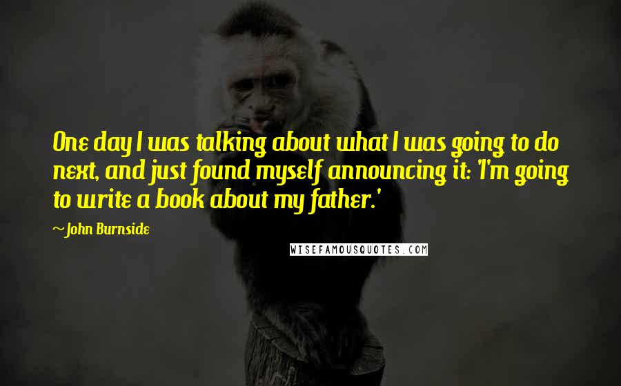 John Burnside quotes: One day I was talking about what I was going to do next, and just found myself announcing it: 'I'm going to write a book about my father.'