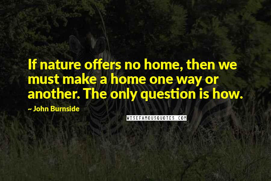 John Burnside quotes: If nature offers no home, then we must make a home one way or another. The only question is how.