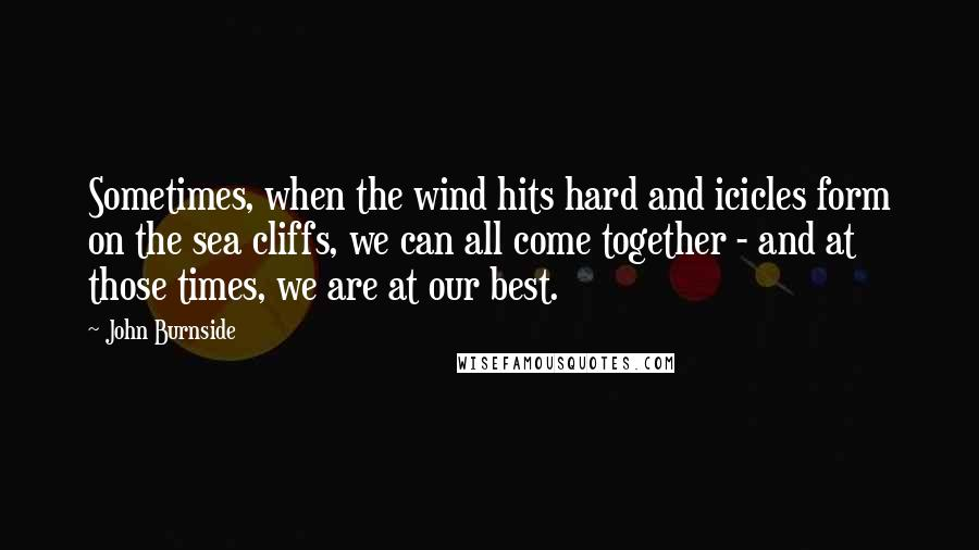 John Burnside quotes: Sometimes, when the wind hits hard and icicles form on the sea cliffs, we can all come together - and at those times, we are at our best.