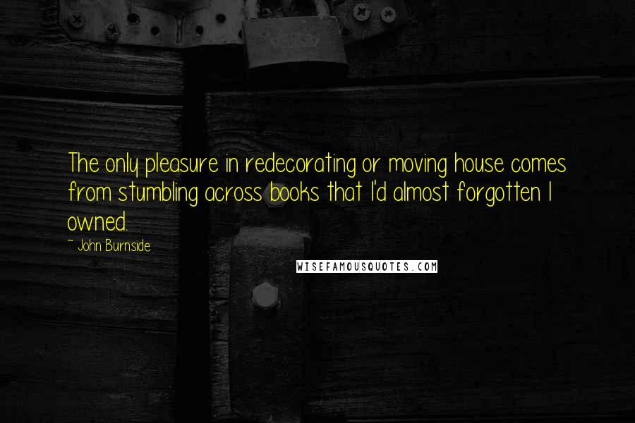John Burnside quotes: The only pleasure in redecorating or moving house comes from stumbling across books that I'd almost forgotten I owned.