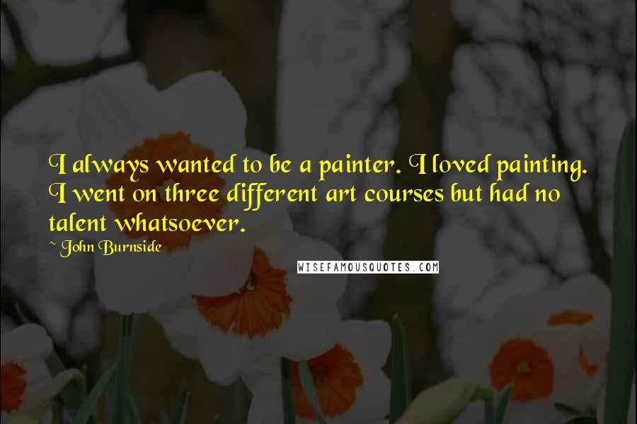 John Burnside quotes: I always wanted to be a painter. I loved painting. I went on three different art courses but had no talent whatsoever.
