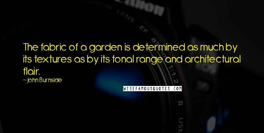 John Burnside quotes: The fabric of a garden is determined as much by its textures as by its tonal range and architectural flair.