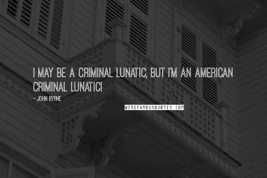 John Byrne quotes: I may be a criminal lunatic, but I'm an AMERICAN criminal lunatic!