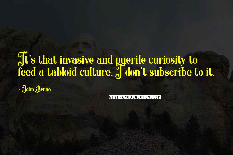 John Byrne quotes: It's that invasive and puerile curiosity to feed a tabloid culture. I don't subscribe to it.