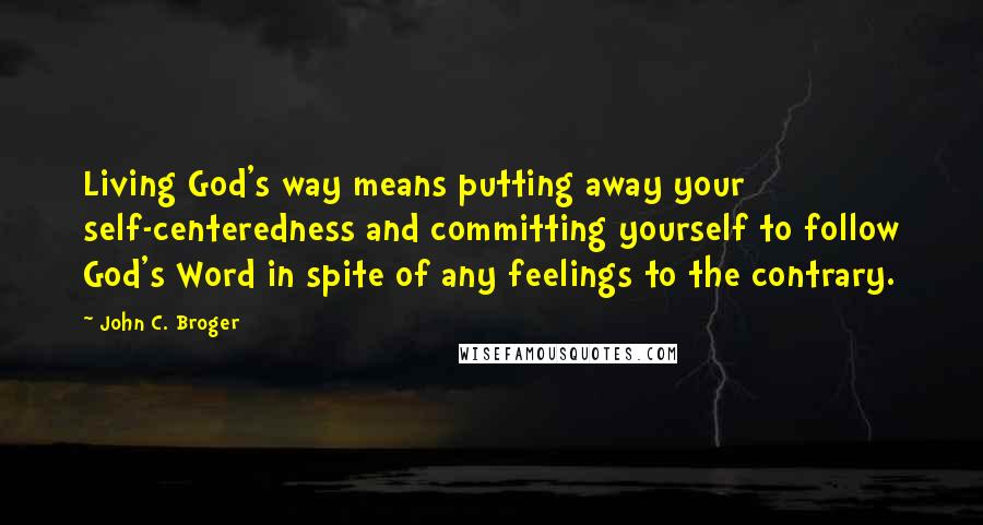John C. Broger quotes: Living God's way means putting away your self-centeredness and committing yourself to follow God's Word in spite of any feelings to the contrary.