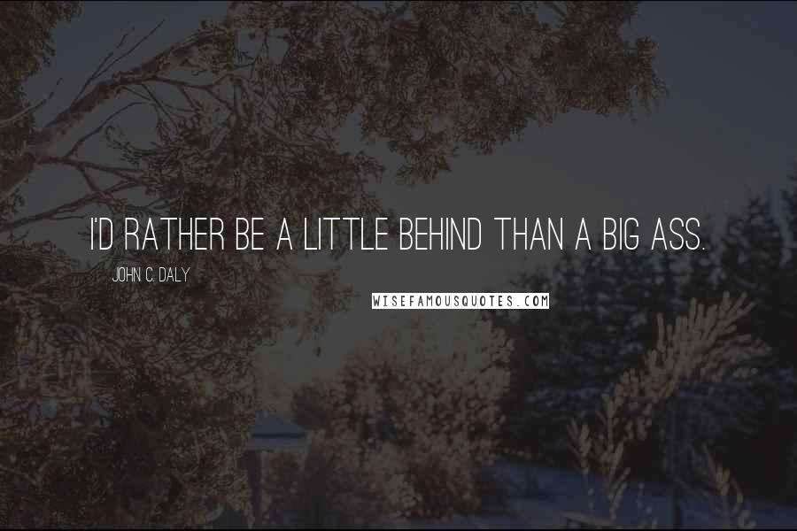 John C. Daly quotes: I'd rather be a little behind than a big ass.