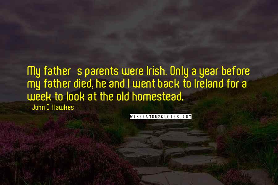 John C. Hawkes quotes: My father's parents were Irish. Only a year before my father died, he and I went back to Ireland for a week to look at the old homestead.