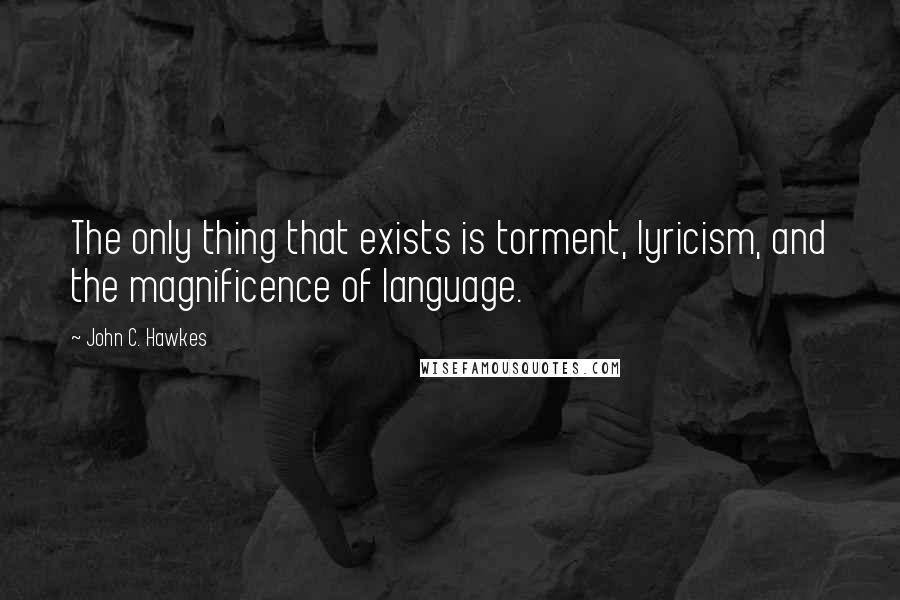 John C. Hawkes quotes: The only thing that exists is torment, lyricism, and the magnificence of language.
