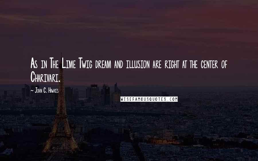 John C. Hawkes quotes: As in The Lime Twig dream and illusion are right at the center of Charivari.