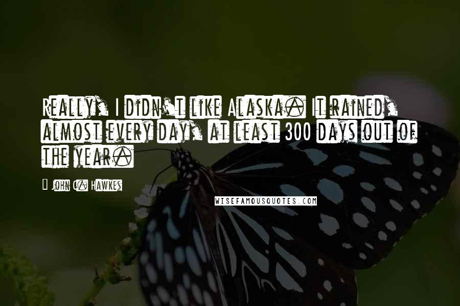 John C. Hawkes quotes: Really, I didn't like Alaska. It rained, almost every day, at least 300 days out of the year.