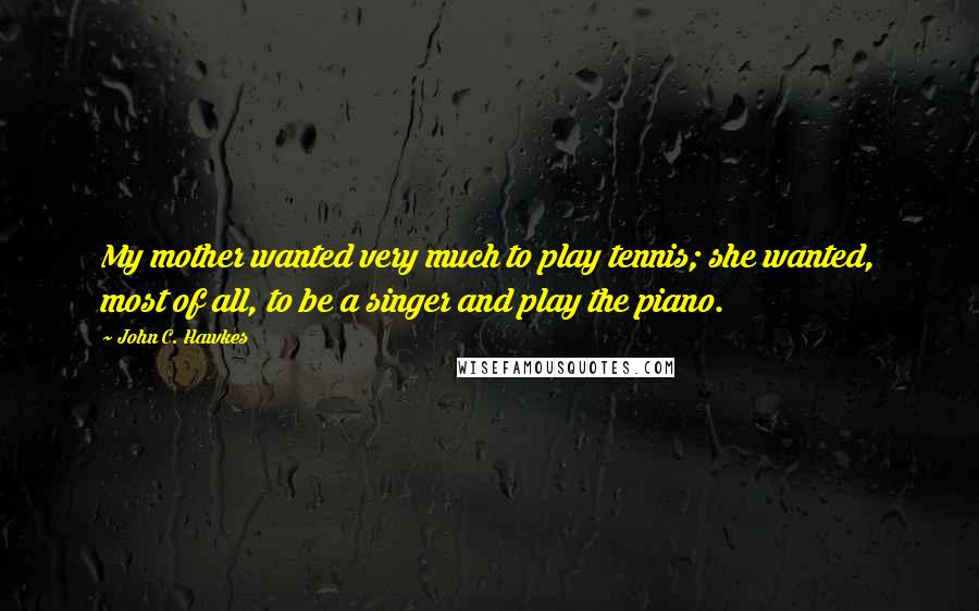 John C. Hawkes quotes: My mother wanted very much to play tennis; she wanted, most of all, to be a singer and play the piano.