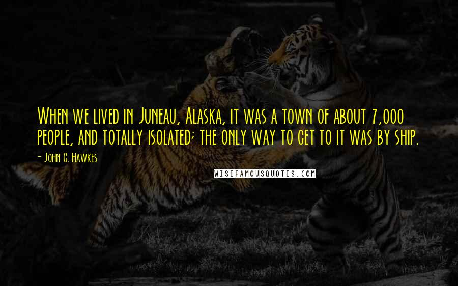 John C. Hawkes quotes: When we lived in Juneau, Alaska, it was a town of about 7,000 people, and totally isolated; the only way to get to it was by ship.