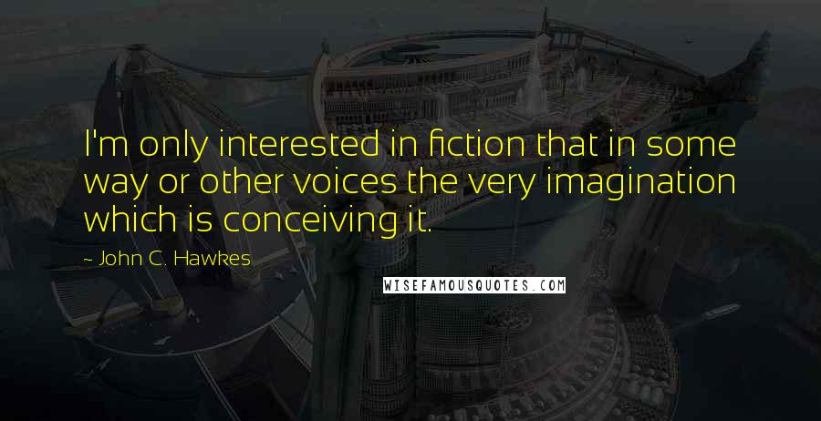 John C. Hawkes quotes: I'm only interested in fiction that in some way or other voices the very imagination which is conceiving it.