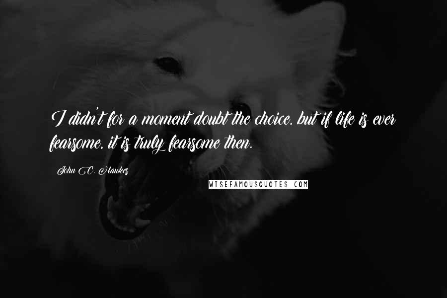 John C. Hawkes quotes: I didn't for a moment doubt the choice, but if life is ever fearsome, it is truly fearsome then.
