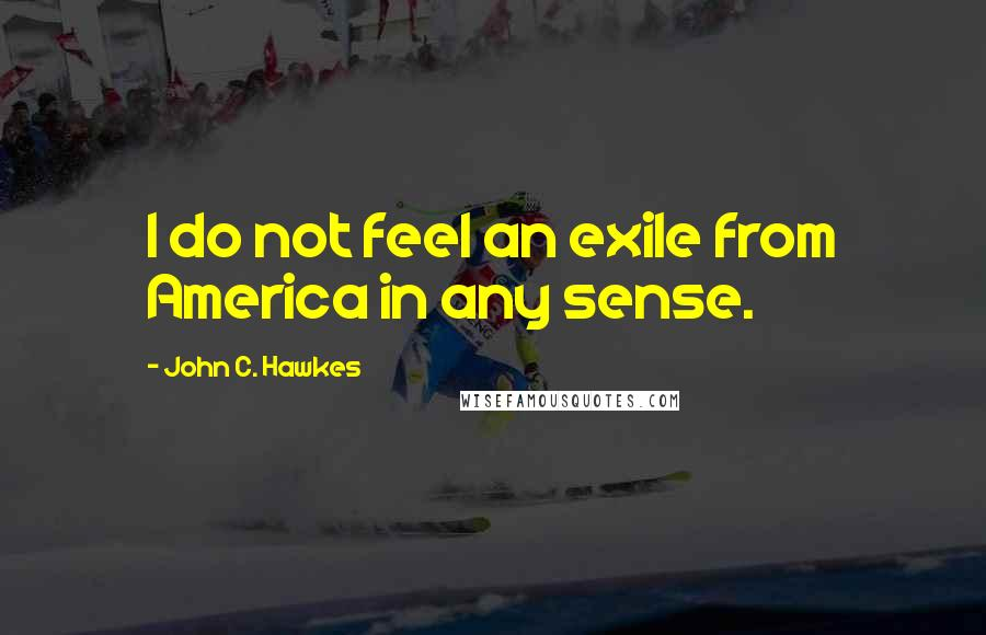 John C. Hawkes quotes: I do not feel an exile from America in any sense.