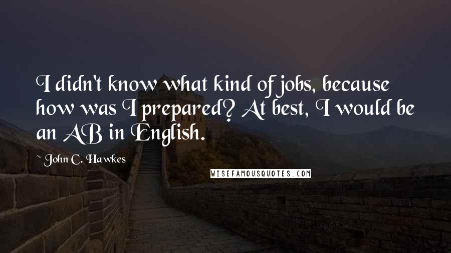 John C. Hawkes quotes: I didn't know what kind of jobs, because how was I prepared? At best, I would be an AB in English.