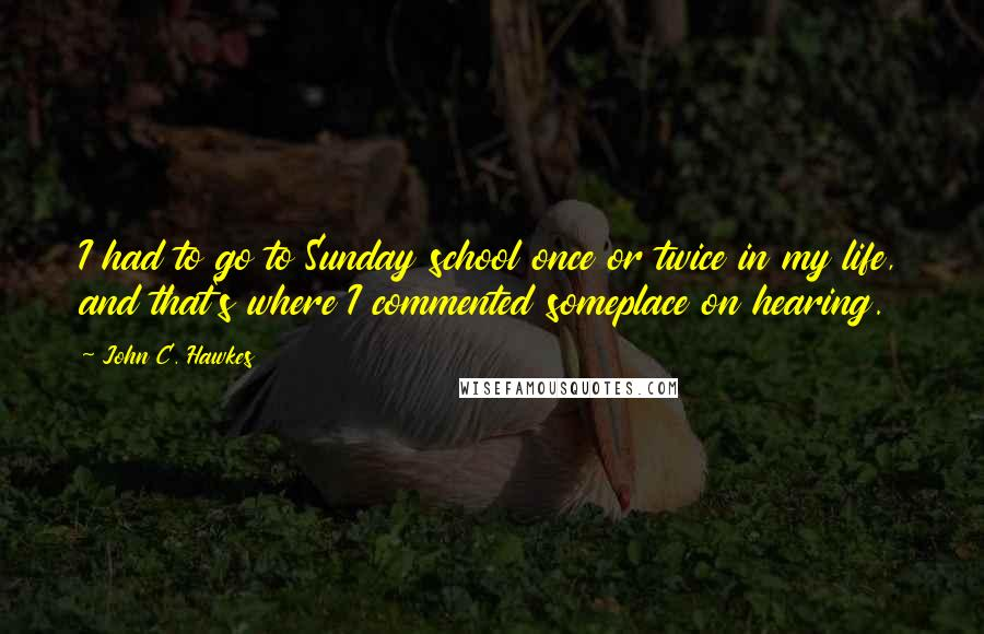 John C. Hawkes quotes: I had to go to Sunday school once or twice in my life, and that's where I commented someplace on hearing.