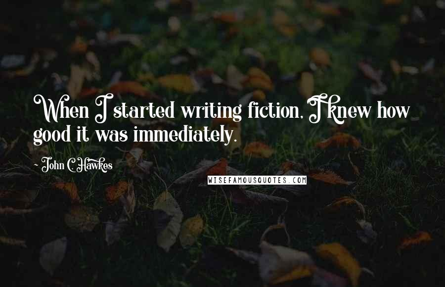 John C. Hawkes quotes: When I started writing fiction, I knew how good it was immediately.