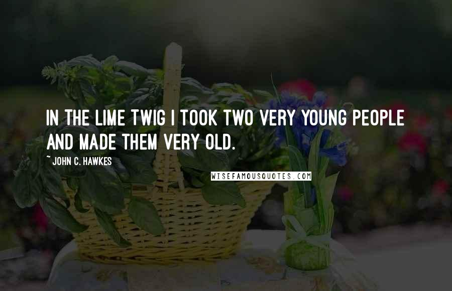 John C. Hawkes quotes: In The Lime Twig I took two very young people and made them very old.