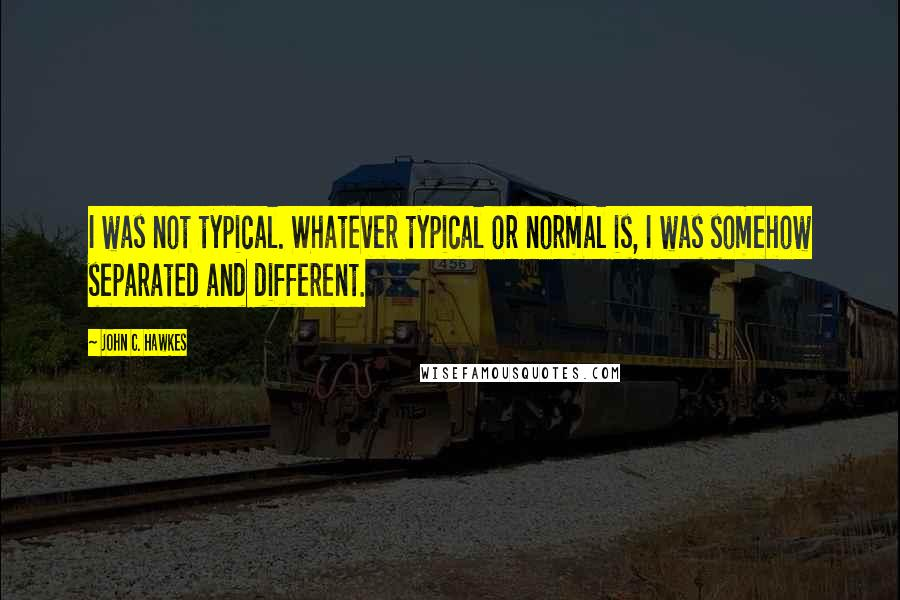 John C. Hawkes quotes: I was not typical. Whatever typical or normal is, I was somehow separated and different.