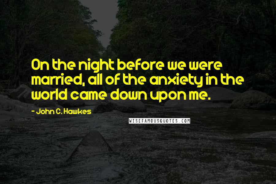 John C. Hawkes quotes: On the night before we were married, all of the anxiety in the world came down upon me.