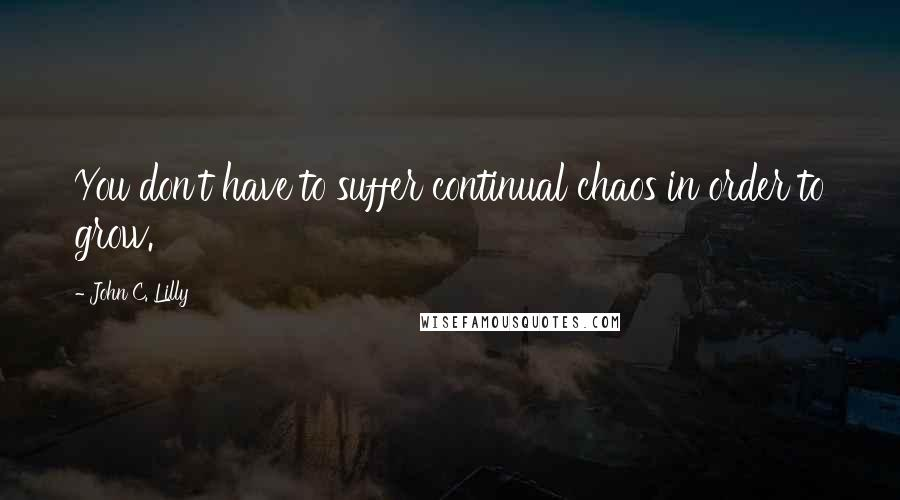 John C. Lilly quotes: You don't have to suffer continual chaos in order to grow.